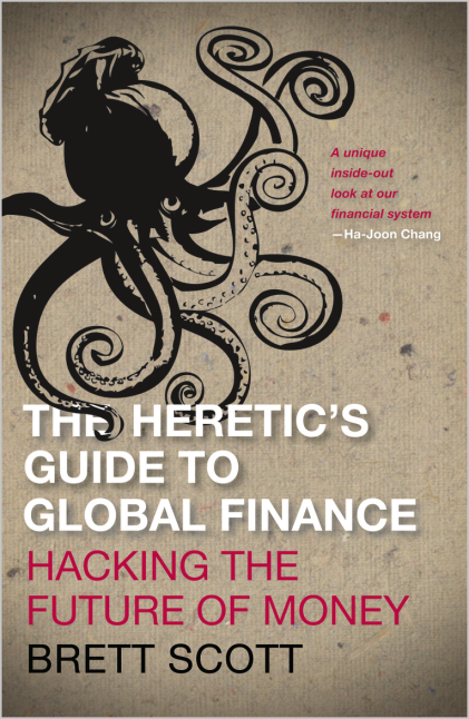 The Heretic's Guide to Global Finance, Hacking the Future of Money.  Brett Scott